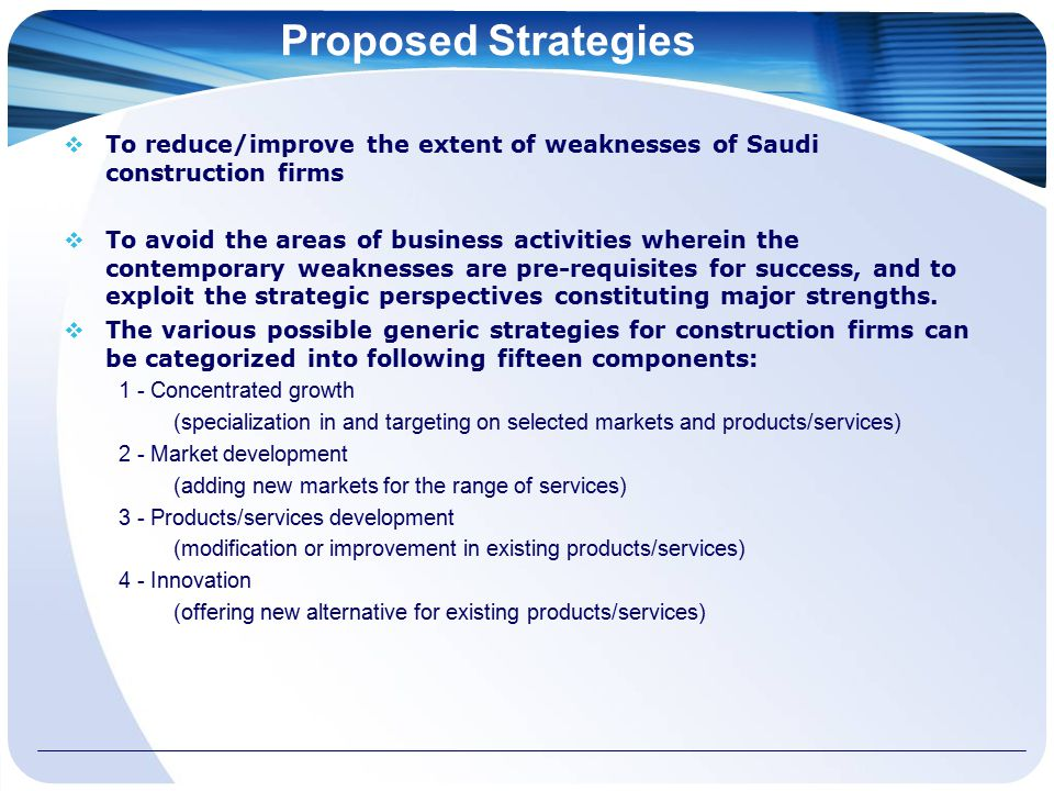 Proposed Strategies  To reduce/improve the extent of weaknesses of Saudi construction firms  To avoid the areas of business activities wherein the contemporary weaknesses are pre-requisites for success, and to exploit the strategic perspectives constituting major strengths.
