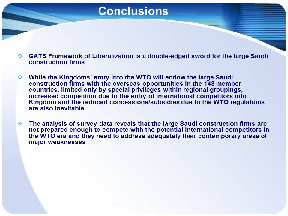 Conclusions  GATS Framework of Liberalization is a double-edged sword for the large Saudi construction firms  While the Kingdoms' entry into the WTO will endow the large Saudi construction firms with the overseas opportunities in the 148 member countries, limited only by special privileges within regional groupings, increased competition due to the entry of international competitors into Kingdom and the reduced concessions/subsidies due to the WTO regulations are also inevitable  The analysis of survey data reveals that the large Saudi construction firms are not prepared enough to compete with the potential international competitors in the WTO era and they need to address adequately their contemporary areas of major weaknesses