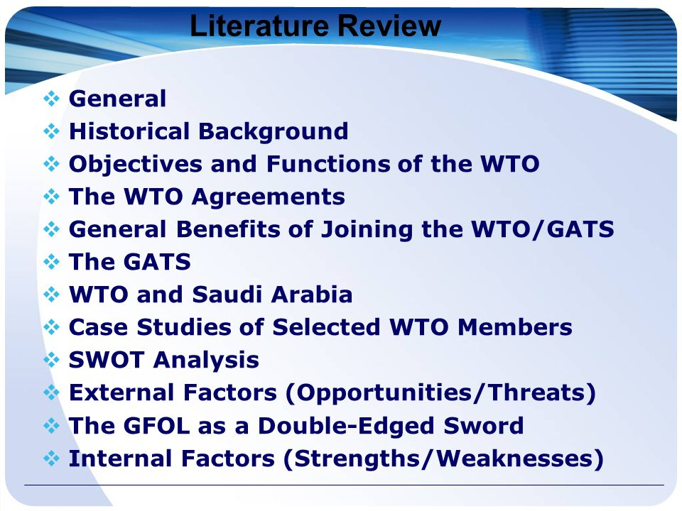 Literature Review  General  Historical Background  Objectives and Functions of the WTO  The WTO Agreements  General Benefits of Joining the WTO/GATS  The GATS  WTO and Saudi Arabia  Case Studies of Selected WTO Members  SWOT Analysis  External Factors (Opportunities/Threats)  The GFOL as a Double-Edged Sword  Internal Factors (Strengths/Weaknesses)