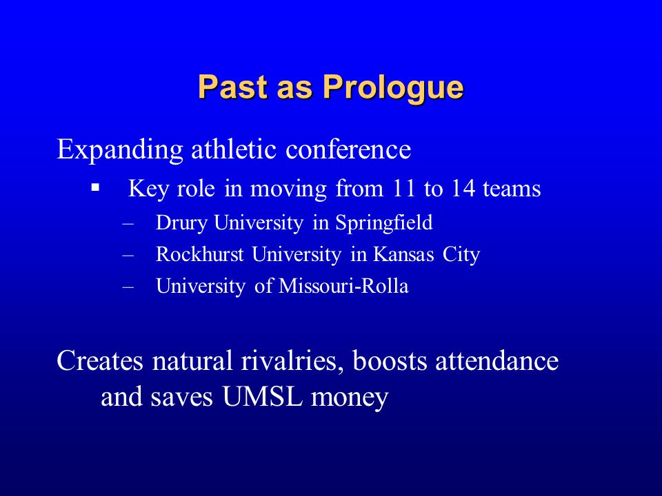Past as Prologue Expanding athletic conference  Key role in moving from 11 to 14 teams –Drury University in Springfield –Rockhurst University in Kans