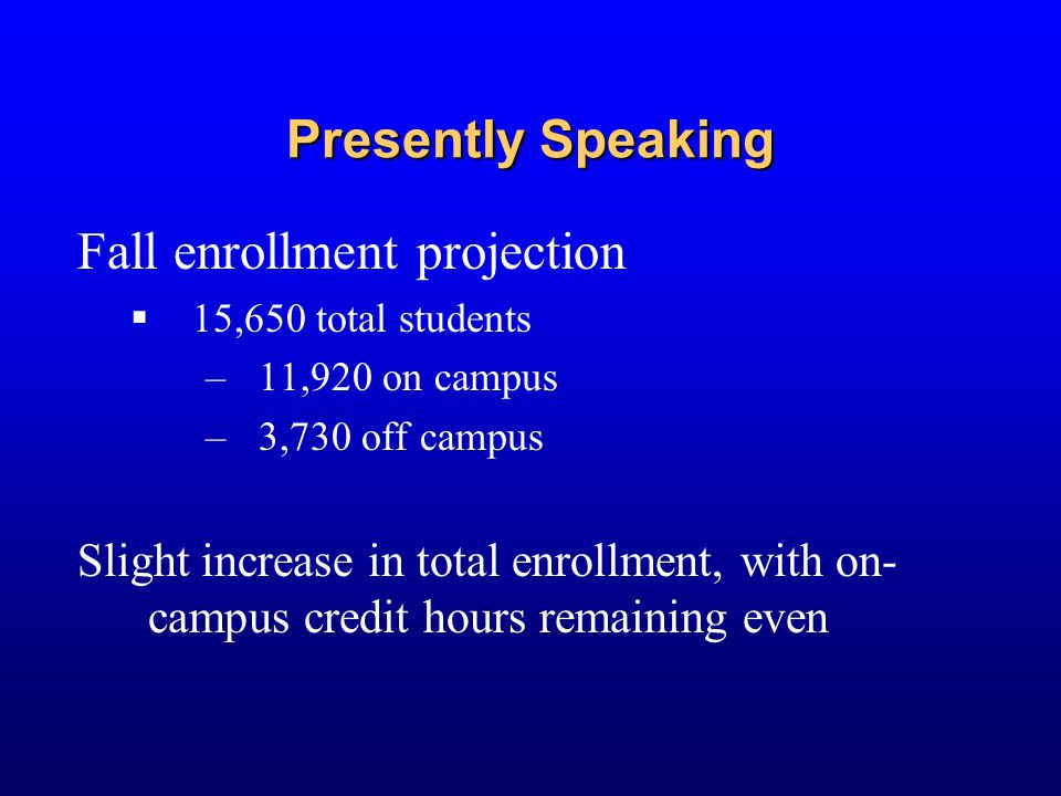 Presently Speaking Fall enrollment projection  15,650 total students –11,920 on campus –3,730 off campus Slight increase in total enrollment, with on