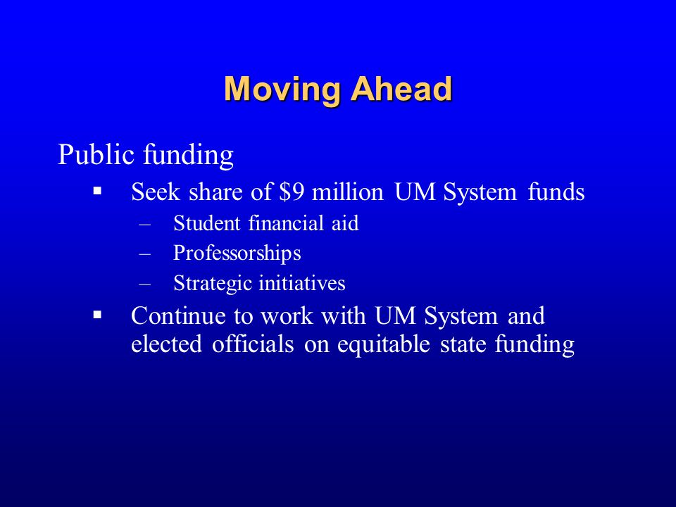 Moving Ahead Public funding  Seek share of $9 million UM System funds –Student financial aid –Professorships –Strategic initiatives  Continue to wor