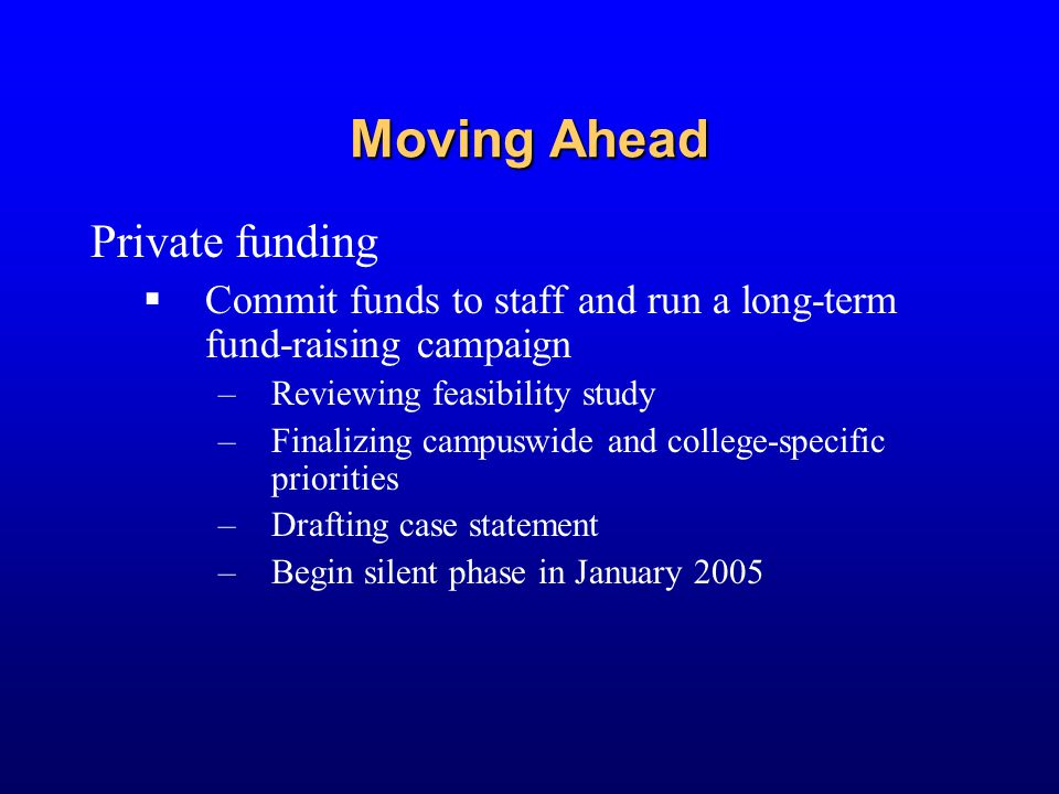 Moving Ahead Private funding  Commit funds to staff and run a long-term fund-raising campaign –Reviewing feasibility study –Finalizing campuswide and