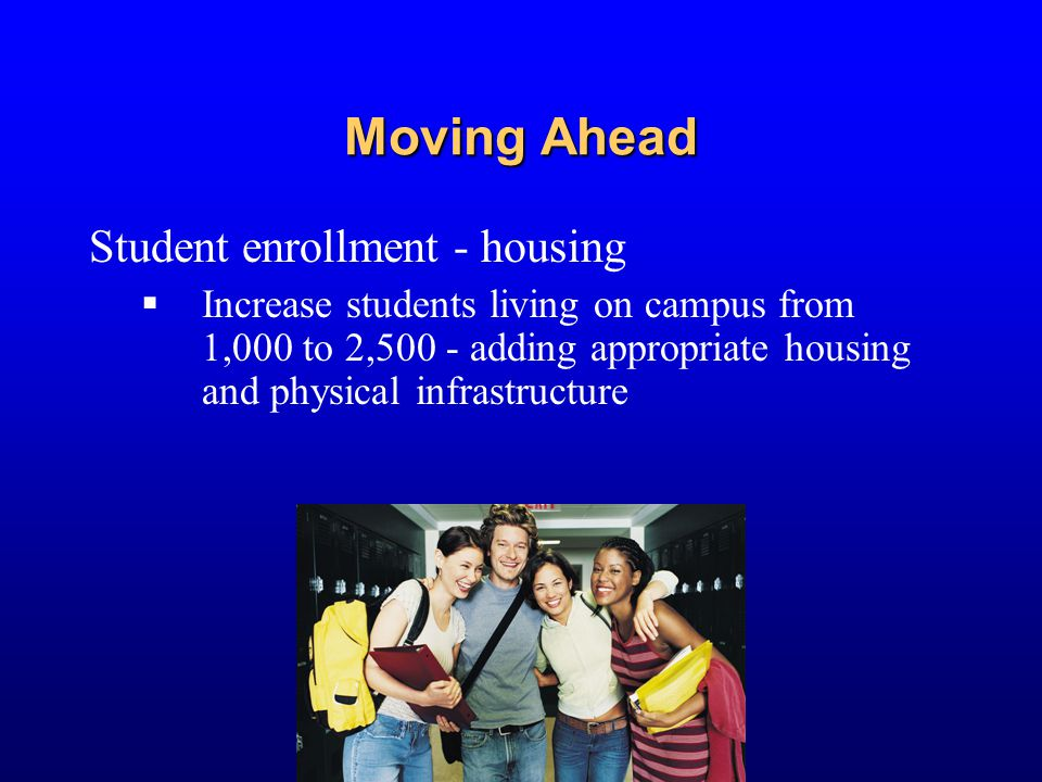 Moving Ahead Student enrollment - housing  Increase students living on campus from 1,000 to 2,500 - adding appropriate housing and physical infrastru