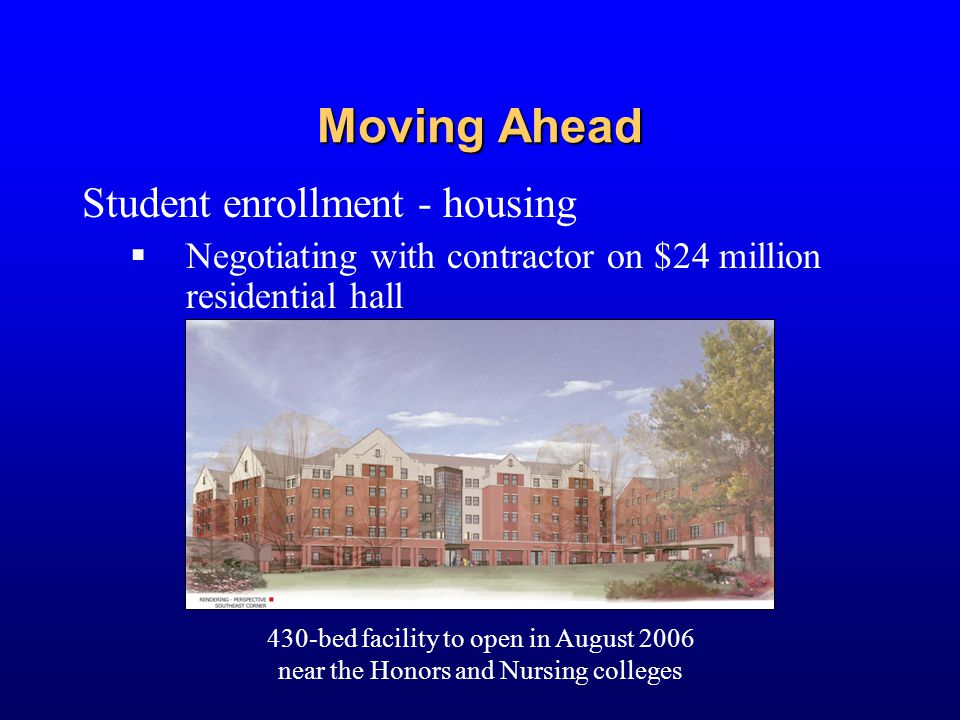 Moving Ahead Student enrollment - housing  Negotiating with contractor on $24 million residential hall 430-bed facility to open in August 2006 near t
