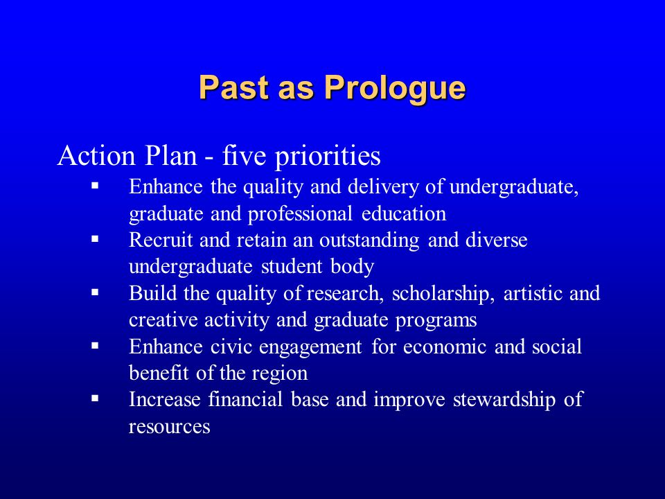 Past as Prologue Action Plan - five priorities  Enhance the quality and delivery of undergraduate, graduate and professional education  Recruit and