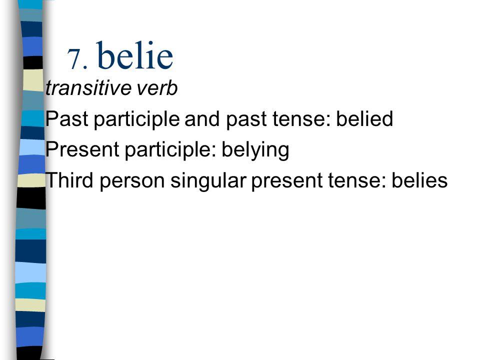 transitive verb Past participle and past tense: belied Present participle: belying Third person singular present tense: belies