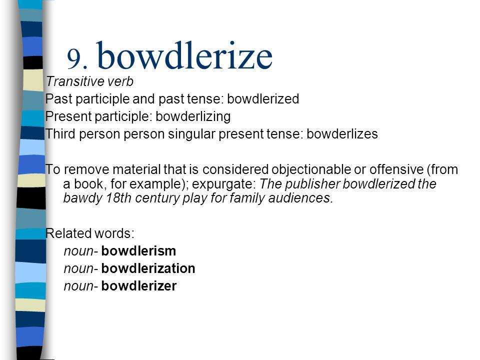Transitive verb Past participle and past tense: bowdlerized Present participle: bowderlizing Third person person singular present tense: bowderlizes T