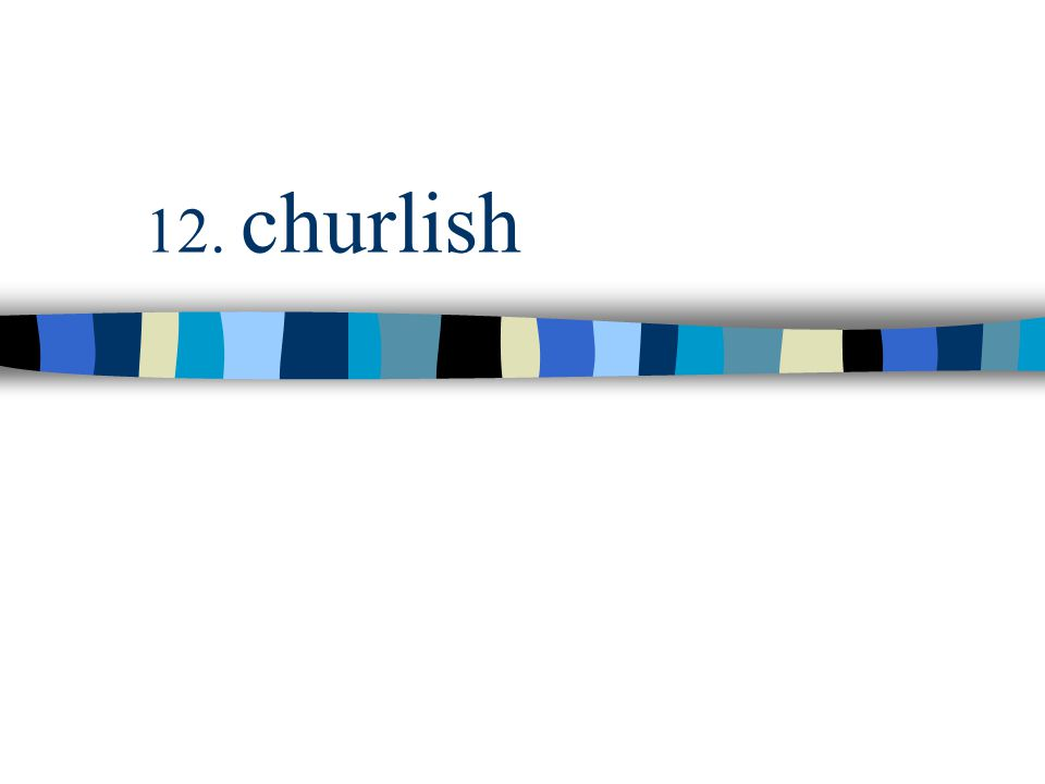 12. churlish