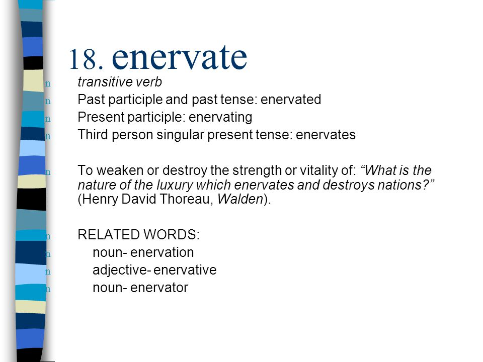n transitive verb n Past participle and past tense: enervated n Present participle: enervating n Third person singular present tense: enervates n To weaken or destroy the strength or vitality of: What is the nature of the luxury which enervates and destroys nations (Henry David Thoreau, Walden).