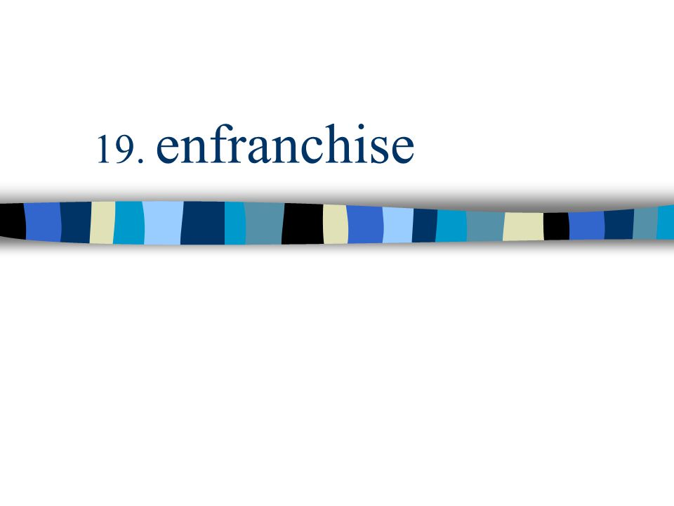 19. enfranchise