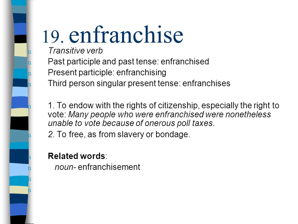 n Transitive verb n Past participle and past tense: enfranchised n Present participle: enfranchising n Third person singular present tense: enfranchises n 1.