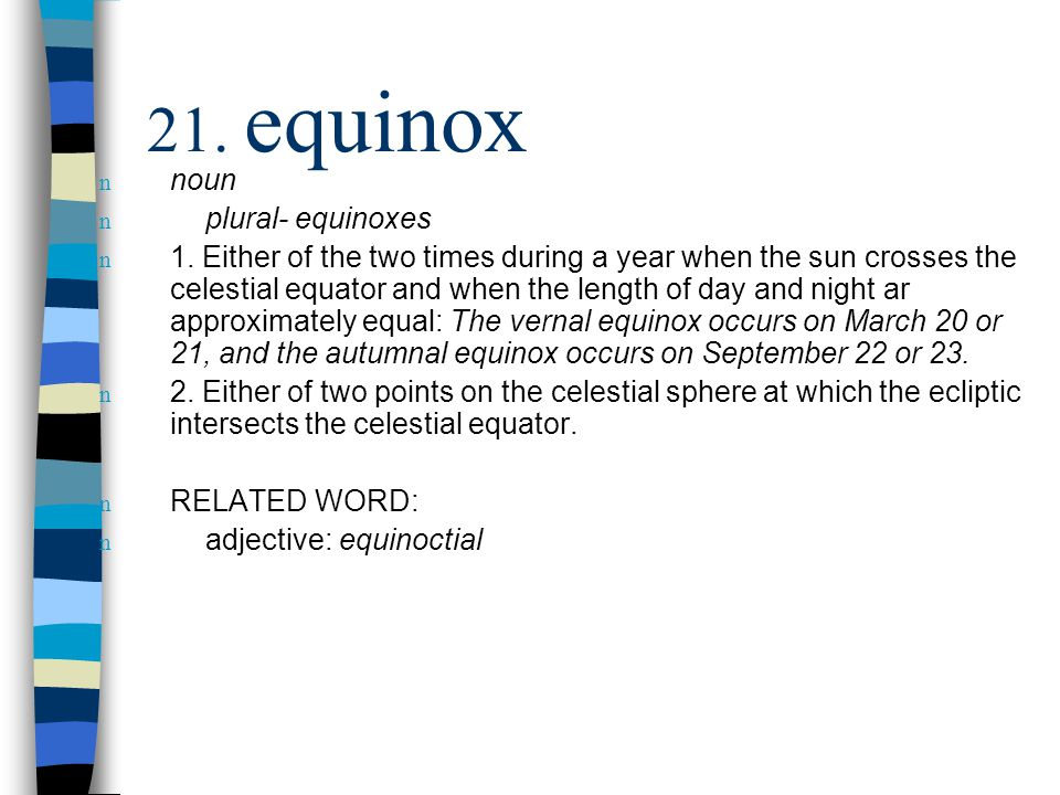 n noun n plural- equinoxes n 1. Either of the two times during a year when the sun crosses the celestial equator and when the length of day and night
