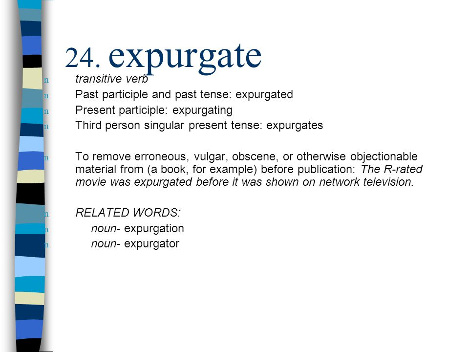 n transitive verb n Past participle and past tense: expurgated n Present participle: expurgating n Third person singular present tense: expurgates n To remove erroneous, vulgar, obscene, or otherwise objectionable material from (a book, for example) before publication: The R-rated movie was expurgated before it was shown on network television.