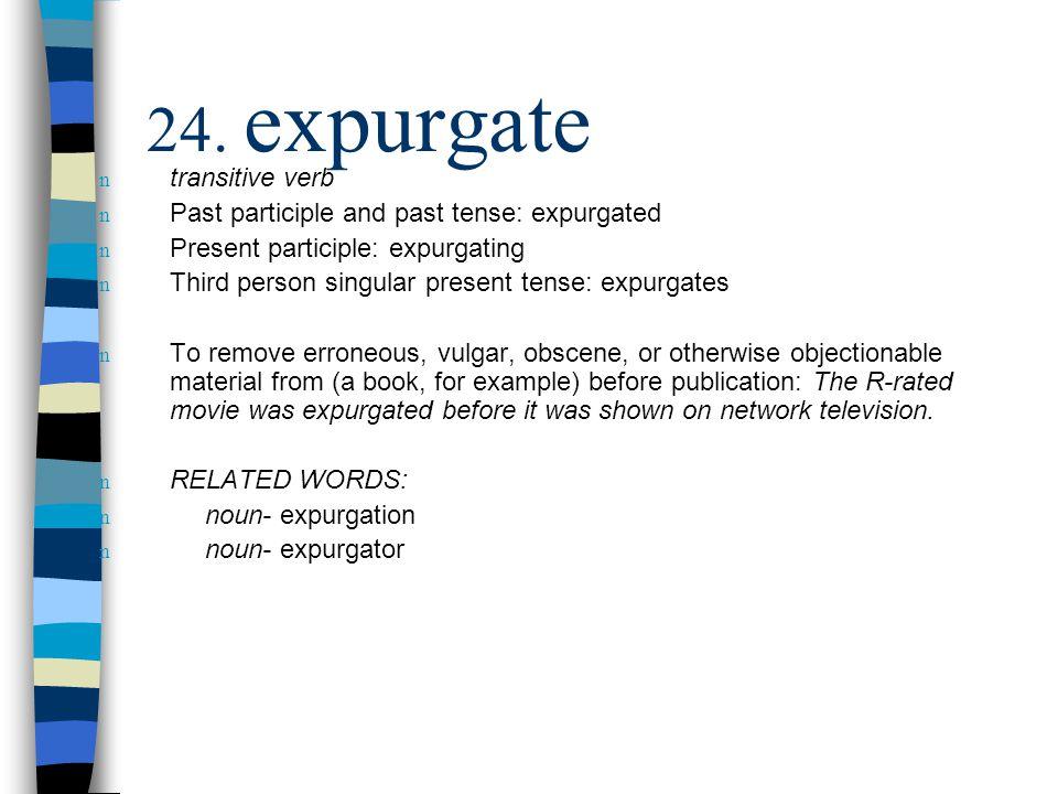 n transitive verb n Past participle and past tense: expurgated n Present participle: expurgating n Third person singular present tense: expurgates n T