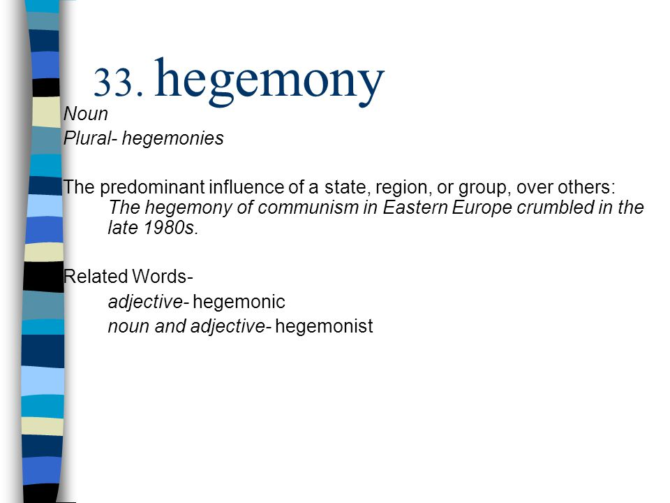 Noun Plural- hegemonies The predominant influence of a state, region, or group, over others: The hegemony of communism in Eastern Europe crumbled in the late 1980s.