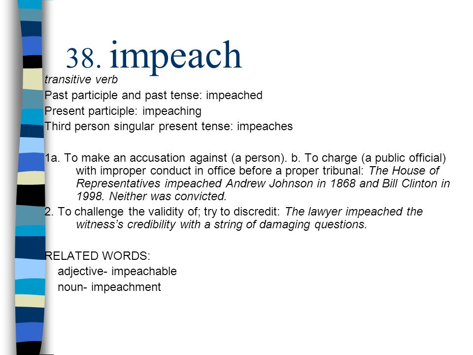 transitive verb Past participle and past tense: impeached Present participle: impeaching Third person singular present tense: impeaches 1a.