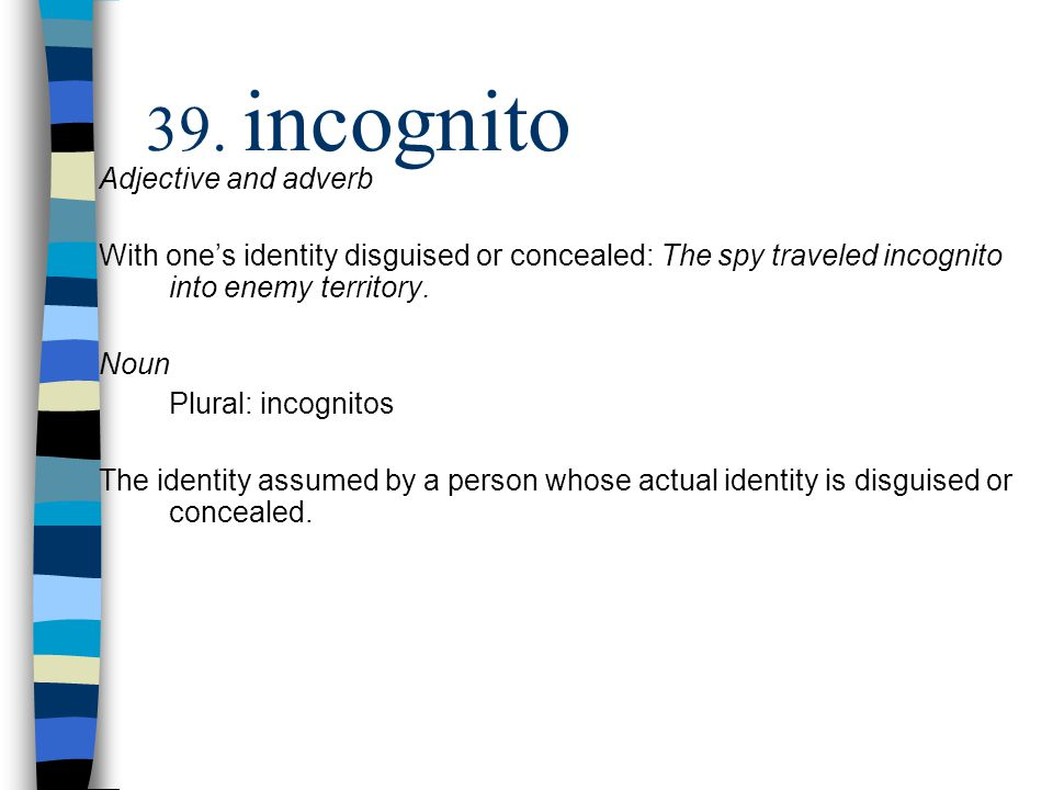 Adjective and adverb With one's identity disguised or concealed: The spy traveled incognito into enemy territory. Noun Plural: incognitos The identity