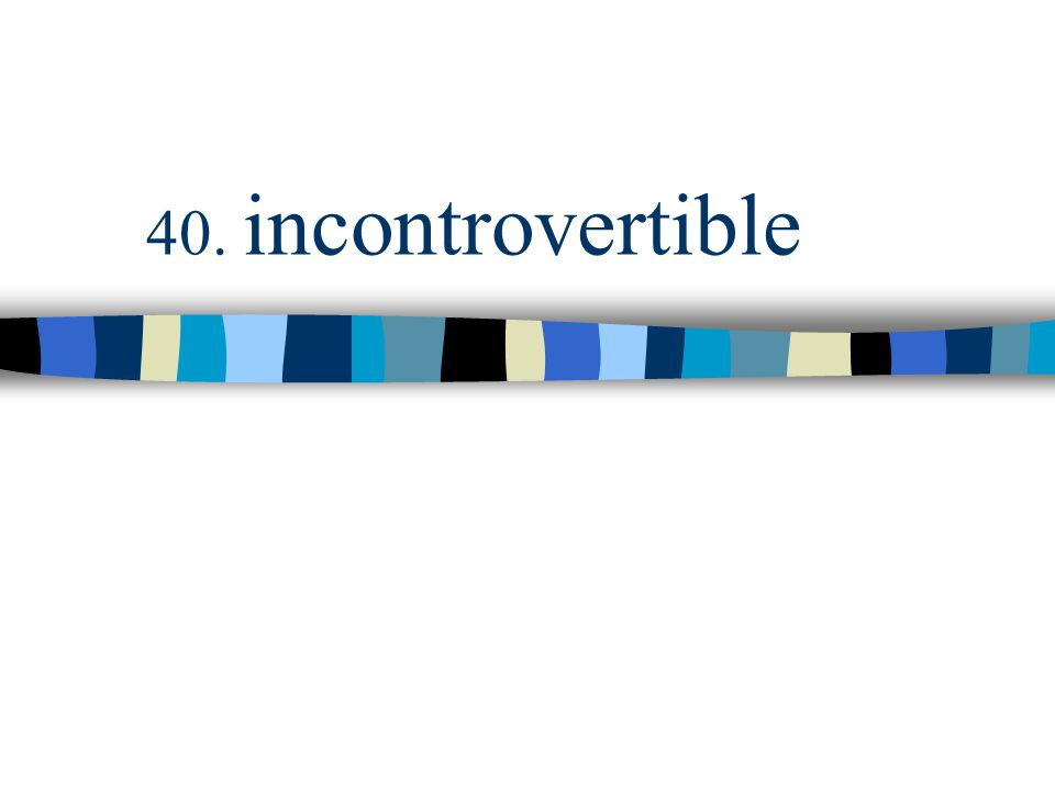 40. incontrovertible