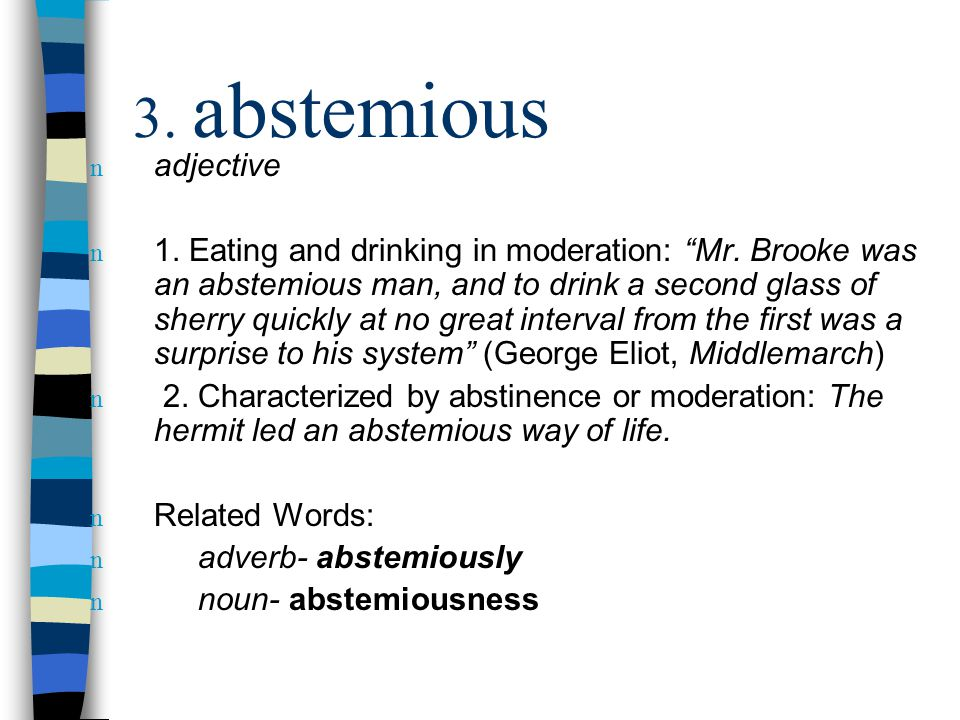 """n adjective n 1. Eating and drinking in moderation: """"Mr. Brooke was an abstemious man, and to drink a second glass of sherry quickly at no great inter"""