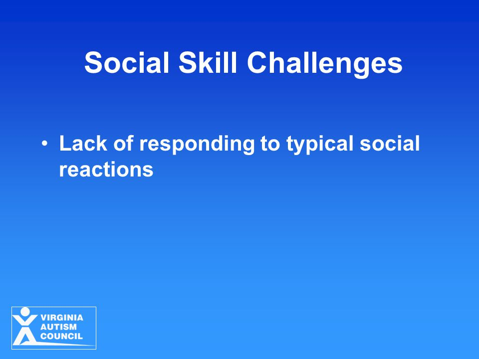 Social Skill Challenges Lack of responding to typical social reactions