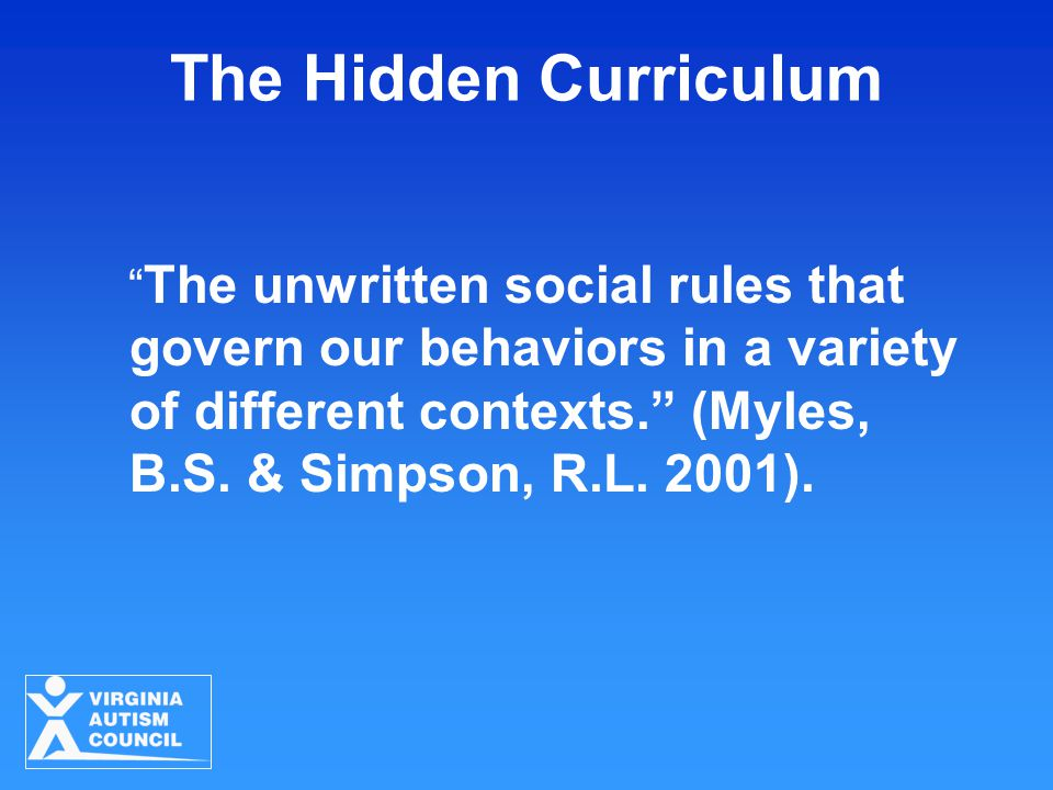 "The Hidden Curriculum "" The unwritten social rules that govern our behaviors in a variety of different contexts."" (Myles, B.S. & Simpson, R.L. 2001)."