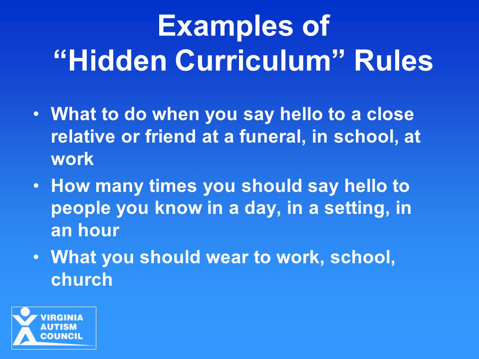 "Examples of ""Hidden Curriculum"" Rules What to do when you say hello to a close relative or friend at a funeral, in school, at work How many times you"
