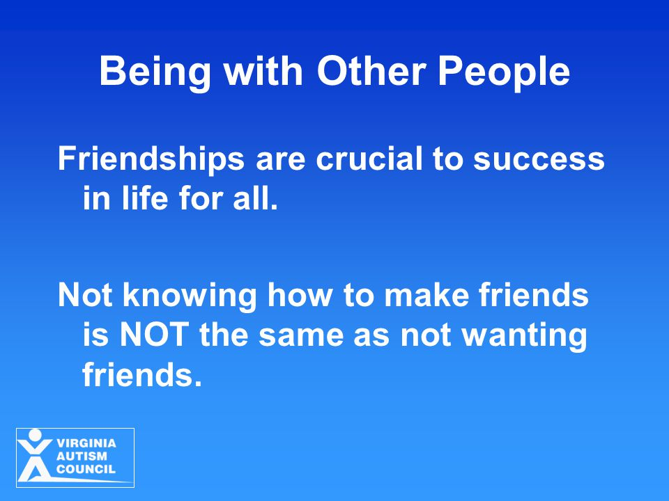 Being with Other People Friendships are crucial to success in life for all. Not knowing how to make friends is NOT the same as not wanting friends.