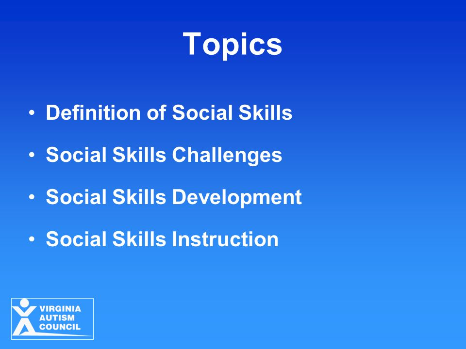 Topics Definition of Social Skills Social Skills Challenges Social Skills Development Social Skills Instruction