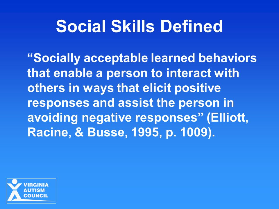 "Social Skills Defined ""Socially acceptable learned behaviors that enable a person to interact with others in ways that elicit positive responses and a"