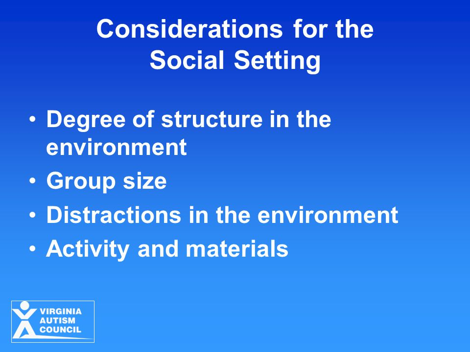 Considerations for the Social Setting Degree of structure in the environment Group size Distractions in the environment Activity and materials