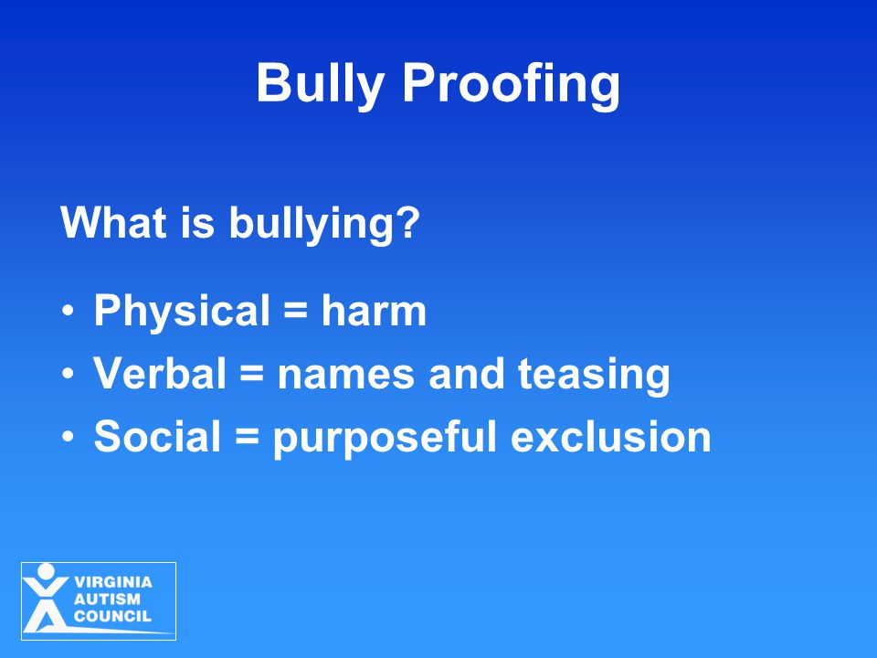 Bully Proofing What is bullying? Physical = harm Verbal = names and teasing Social = purposeful exclusion
