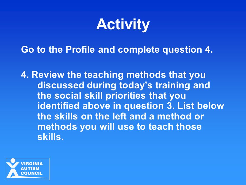 Activity Go to the Profile and complete question 4. 4. Review the teaching methods that you discussed during today's training and the social skill pri