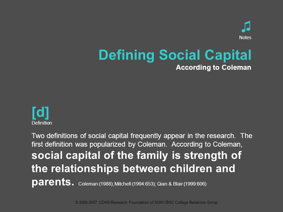 ♫ Notes Defining Social Capital According to Coleman [d] Definition Two definitions of social capital frequently appear in the research.