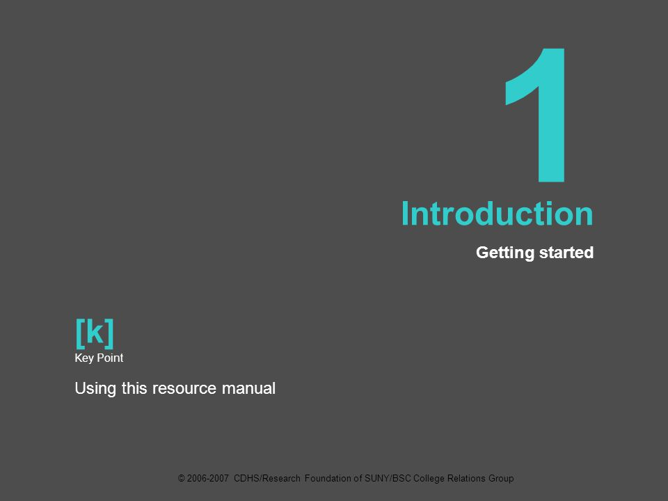 1 Introduction Getting started [k] Key Point Using this resource manual © 2006-2007 CDHS/Research Foundation of SUNY/BSC College Relations Group