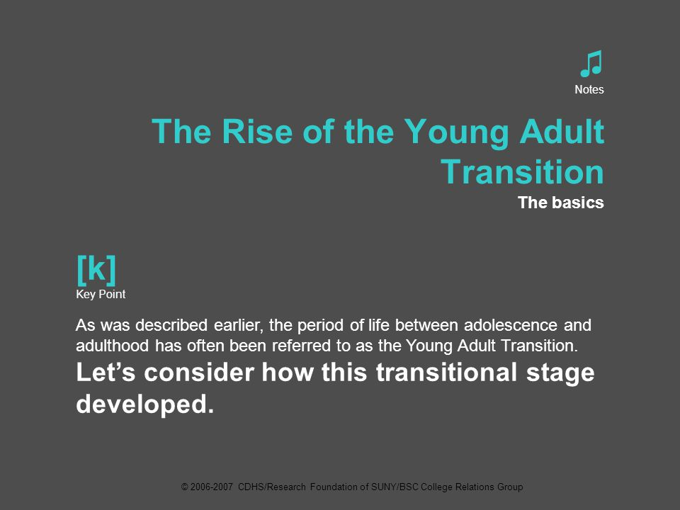 ♫ Notes The Rise of the Young Adult Transition The basics [k] Key Point As was described earlier, the period of life between adolescence and adulthood has often been referred to as the Young Adult Transition.