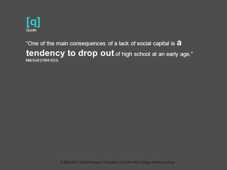 [q] Quote One of the main consequences of a lack of social capital is a tendency to drop out of high school at an early age. Mitchell (1994:653) © 2006-2007 CDHS/Research Foundation of SUNY/BSC College Relations Group