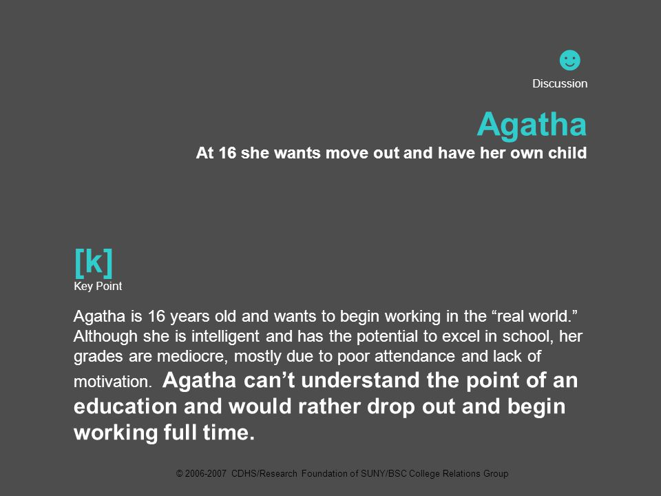 ☻ Discussion Agatha At 16 she wants move out and have her own child [k] Key Point Agatha is 16 years old and wants to begin working in the real world. Although she is intelligent and has the potential to excel in school, her grades are mediocre, mostly due to poor attendance and lack of motivation.