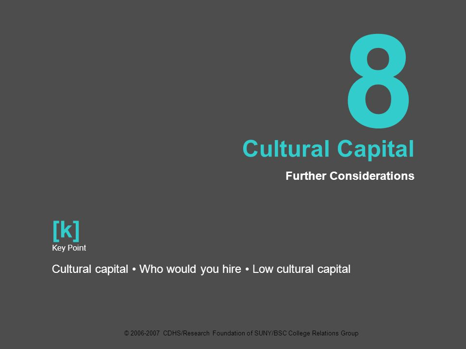 8 Cultural Capital Further Considerations [k] Key Point Cultural capital Who would you hire Low cultural capital © 2006-2007 CDHS/Research Foundation of SUNY/BSC College Relations Group