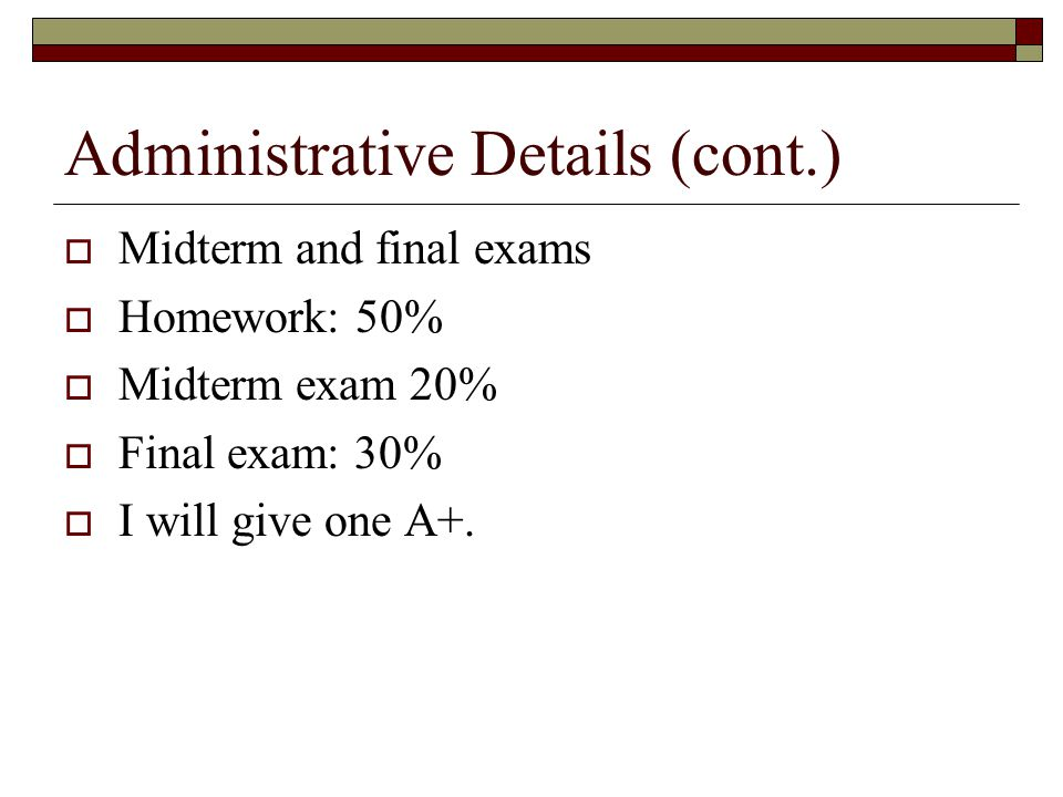 Administrative Details (cont.)  Midterm and final exams  Homework: 50%  Midterm exam 20%  Final exam: 30%  I will give one A+.