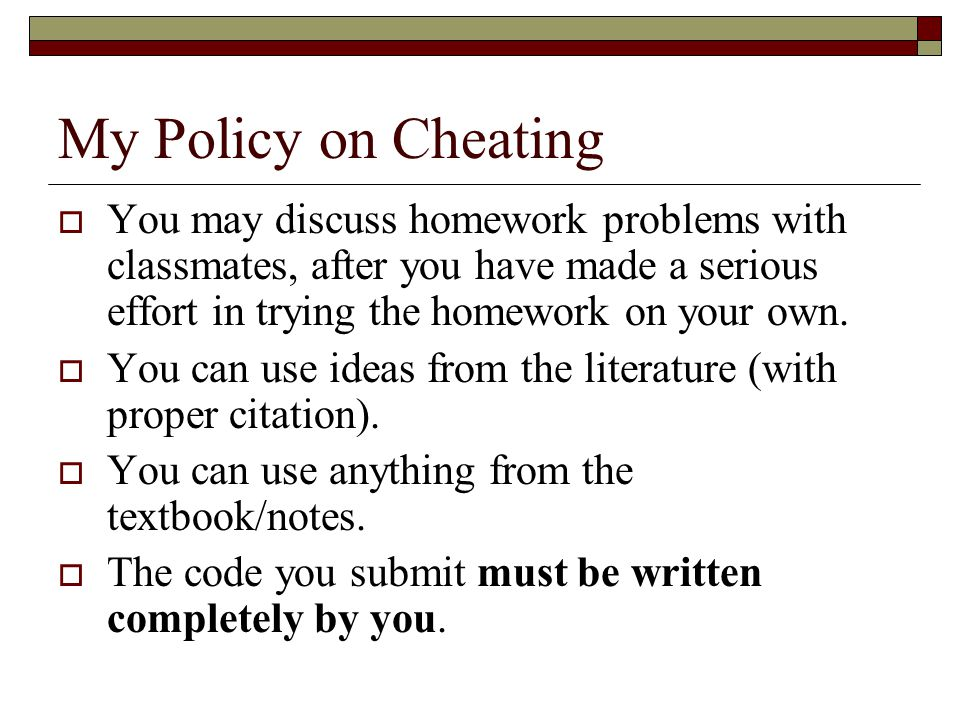 My Policy on Cheating  You may discuss homework problems with classmates, after you have made a serious effort in trying the homework on your own.