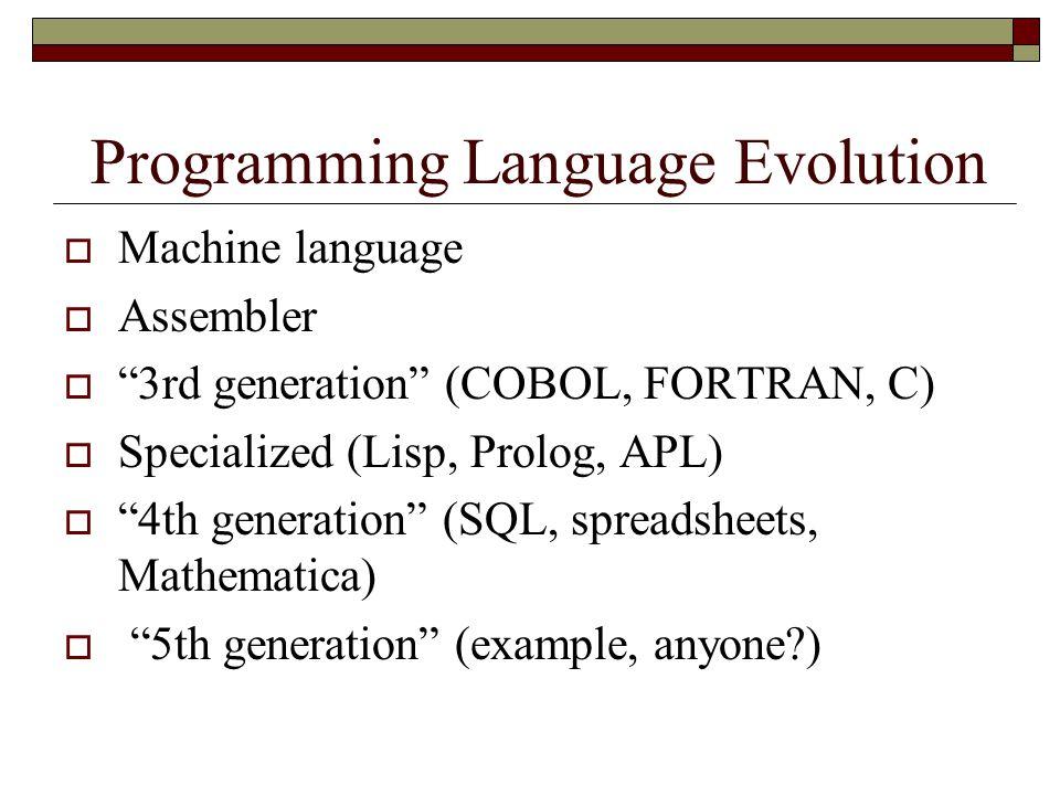 Programming Language Evolution  Machine language  Assembler  3rd generation (COBOL, FORTRAN, C)  Specialized (Lisp, Prolog, APL)  4th generation (SQL, spreadsheets, Mathematica)  5th generation (example, anyone?)
