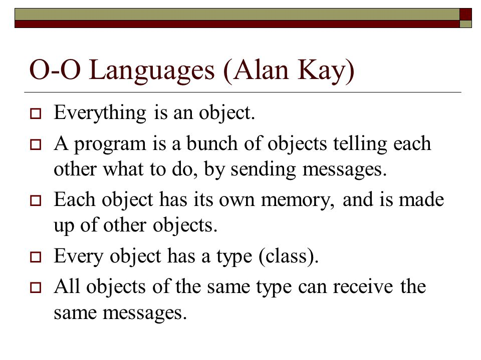 O-O Languages (Alan Kay)  Everything is an object.