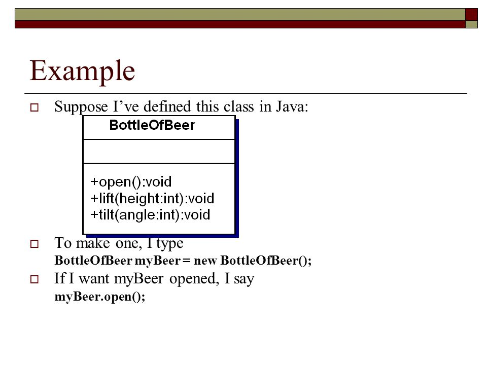 Example  Suppose I've defined this class in Java:  To make one, I type BottleOfBeer myBeer = new BottleOfBeer();  If I want myBeer opened, I say myBeer.open();