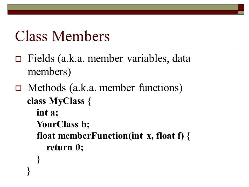 Class Members  Fields (a.k.a.member variables, data members)  Methods (a.k.a.