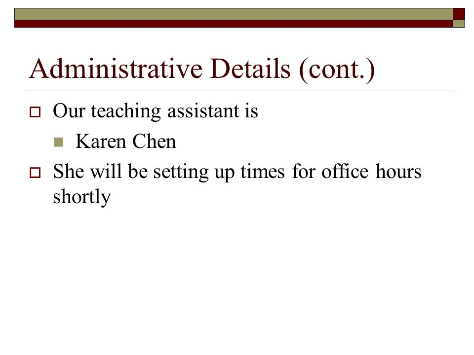 Administrative Details (cont.)  Our teaching assistant is Karen Chen  She will be setting up times for office hours shortly