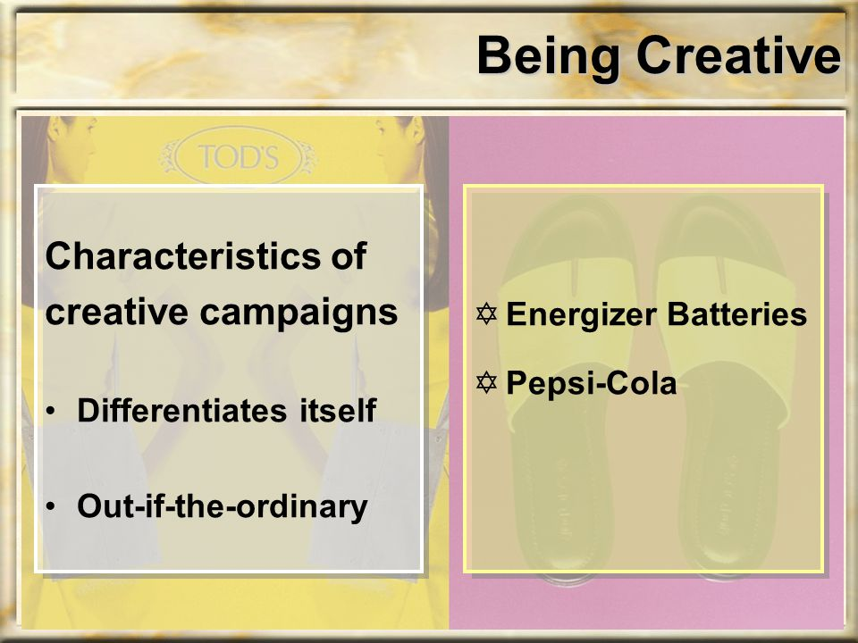 Being Creative Characteristics of creative campaigns Differentiates itself Out-if-the-ordinary YEnergizer Batteries YPepsi-Cola