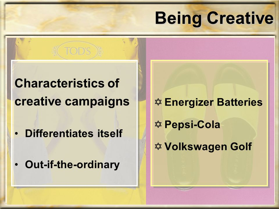 Being Creative Characteristics of creative campaigns Differentiates itself Out-if-the-ordinary YEnergizer Batteries YPepsi-Cola YVolkswagen Golf