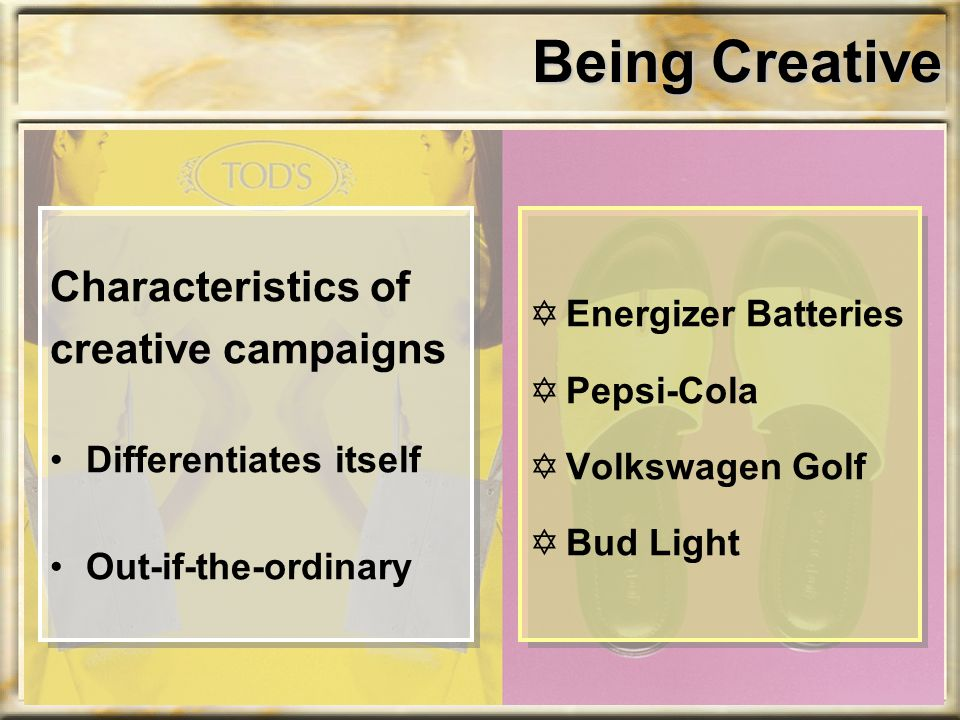 Being Creative Characteristics of creative campaigns Differentiates itself Out-if-the-ordinary YEnergizer Batteries YPepsi-Cola YVolkswagen Golf YBud
