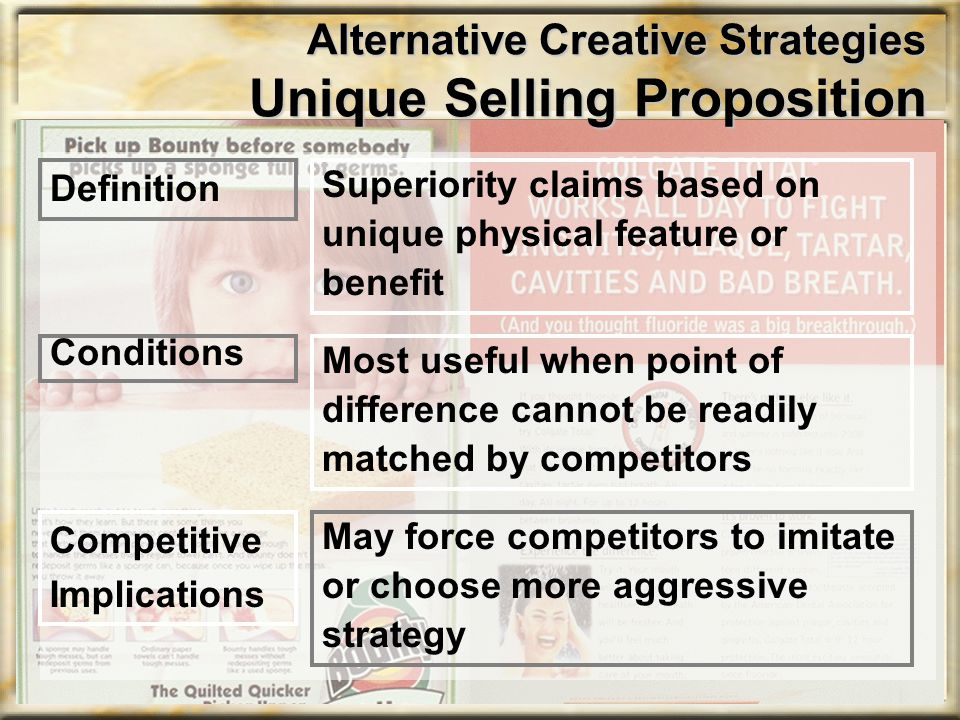 Alternative Creative Strategies Unique Selling Proposition Superiority claims based on unique physical feature or benefit Definition Most useful when